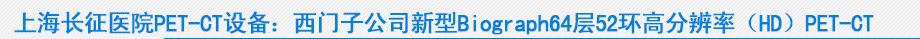 上海长征医院PET-CT设备:西门子公司新型Biograph64层52环高分辨率(HD)PET-CT